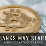 Banks May Start Using Cryptocurrency