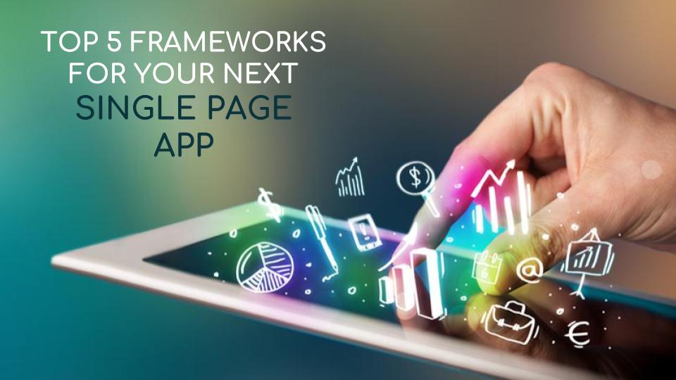 Developing A Single Page App? Consider These 5 Frameworks