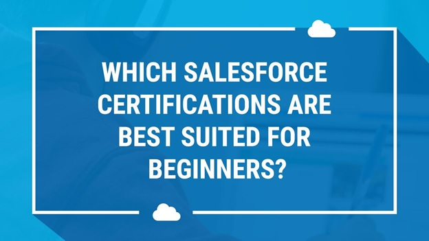 Which Salesforce Certifications Are Best Suited For Beginners